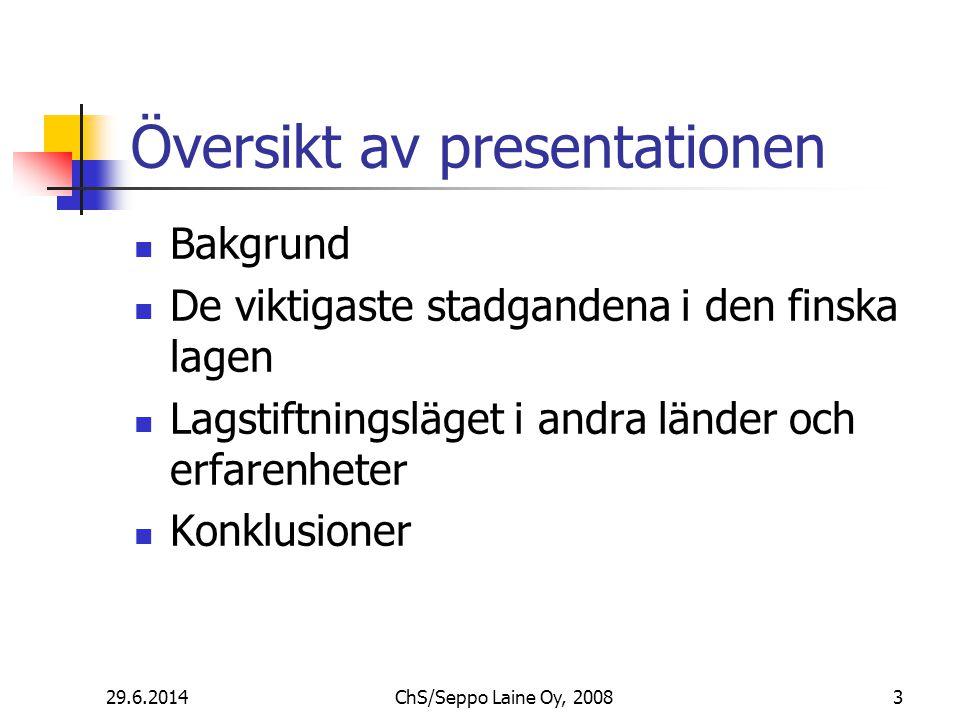Översikt av presentationen  Bakgrund  De viktigaste stadgandena i den finska lagen  Lagstiftningsläget i andra länder och erfarenheter  Konklusioner 29.6.20143ChS/Seppo Laine Oy, 2008