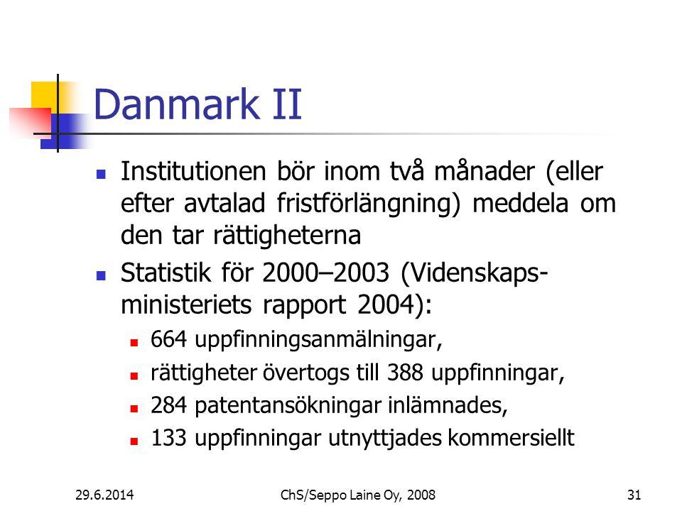 Danmark II  Institutionen bör inom två månader (eller efter avtalad fristförlängning) meddela om den tar rättigheterna  Statistik för 2000–2003 (Videnskaps- ministeriets rapport 2004):  664 uppfinningsanmälningar,  rättigheter övertogs till 388 uppfinningar,  284 patentansökningar inlämnades,  133 uppfinningar utnyttjades kommersiellt 29.6.201431ChS/Seppo Laine Oy, 2008