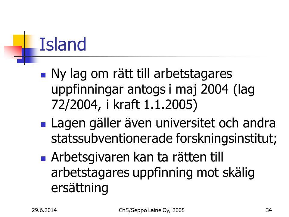 Island  Ny lag om rätt till arbetstagares uppfinningar antogs i maj 2004 (lag 72/2004, i kraft 1.1.2005)  Lagen gäller även universitet och andra statssubventionerade forskningsinstitut;  Arbetsgivaren kan ta rätten till arbetstagares uppfinning mot skälig ersättning 29.6.201434ChS/Seppo Laine Oy, 2008