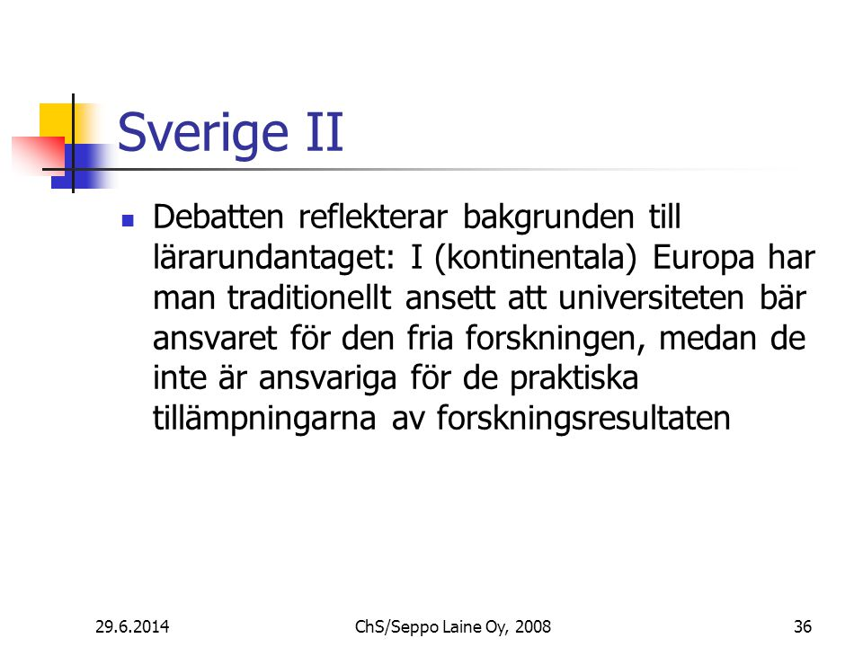 Sverige II  Debatten reflekterar bakgrunden till lärarundantaget: I (kontinentala) Europa har man traditionellt ansett att universiteten bär ansvaret för den fria forskningen, medan de inte är ansvariga för de praktiska tillämpningarna av forskningsresultaten 29.6.2014ChS/Seppo Laine Oy, 200836
