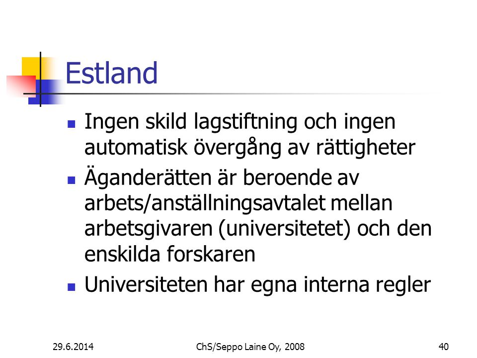 Estland  Ingen skild lagstiftning och ingen automatisk övergång av rättigheter  Äganderätten är beroende av arbets/anställningsavtalet mellan arbetsgivaren (universitetet) och den enskilda forskaren  Universiteten har egna interna regler 29.6.201440ChS/Seppo Laine Oy, 2008