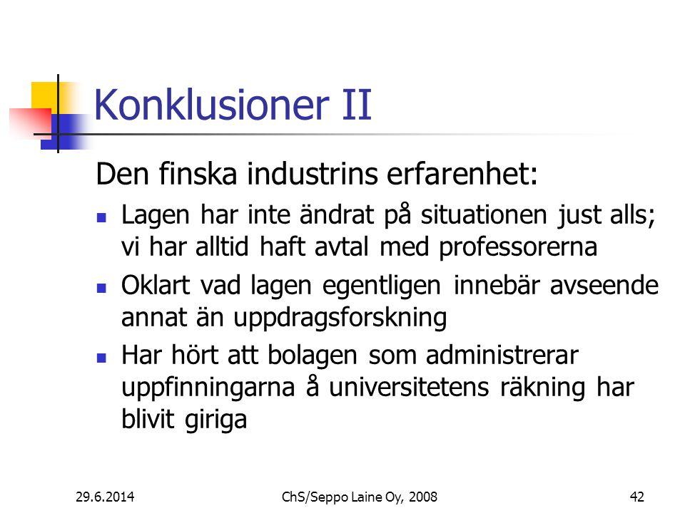 Konklusioner II Den finska industrins erfarenhet:  Lagen har inte ändrat på situationen just alls; vi har alltid haft avtal med professorerna  Oklart vad lagen egentligen innebär avseende annat än uppdragsforskning  Har hört att bolagen som administrerar uppfinningarna å universitetens räkning har blivit giriga 29.6.201442ChS/Seppo Laine Oy, 2008
