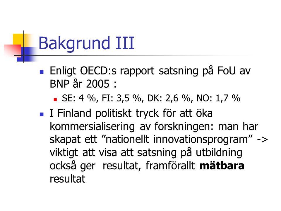 Bakgrund III  Enligt OECD:s rapport satsning på FoU av BNP år 2005 :  SE: 4 %, FI: 3,5 %, DK: 2,6 %, NO: 1,7 %  I Finland politiskt tryck för att öka kommersialisering av forskningen: man har skapat ett nationellt innovationsprogram -> viktigt att visa att satsning på utbildning också ger resultat, framförallt mätbara resultat