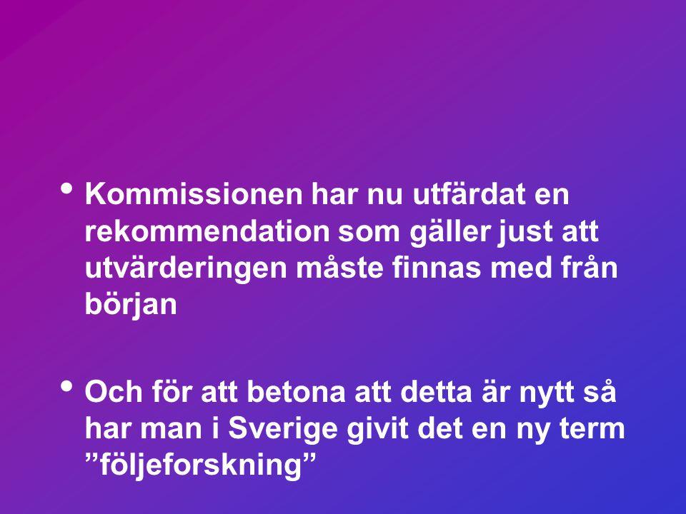 • Kommissionen har nu utfärdat en rekommendation som gäller just att utvärderingen måste finnas med från början • Och för att betona att detta är nytt så har man i Sverige givit det en ny term följeforskning