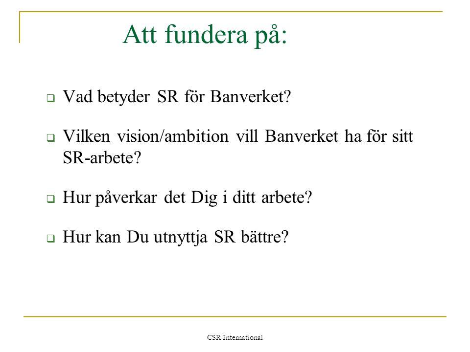 CSR International Att fundera på:  Vad betyder SR för Banverket?  Vilken vision/ambition vill Banverket ha för sitt SR-arbete?  Hur påverkar det Di