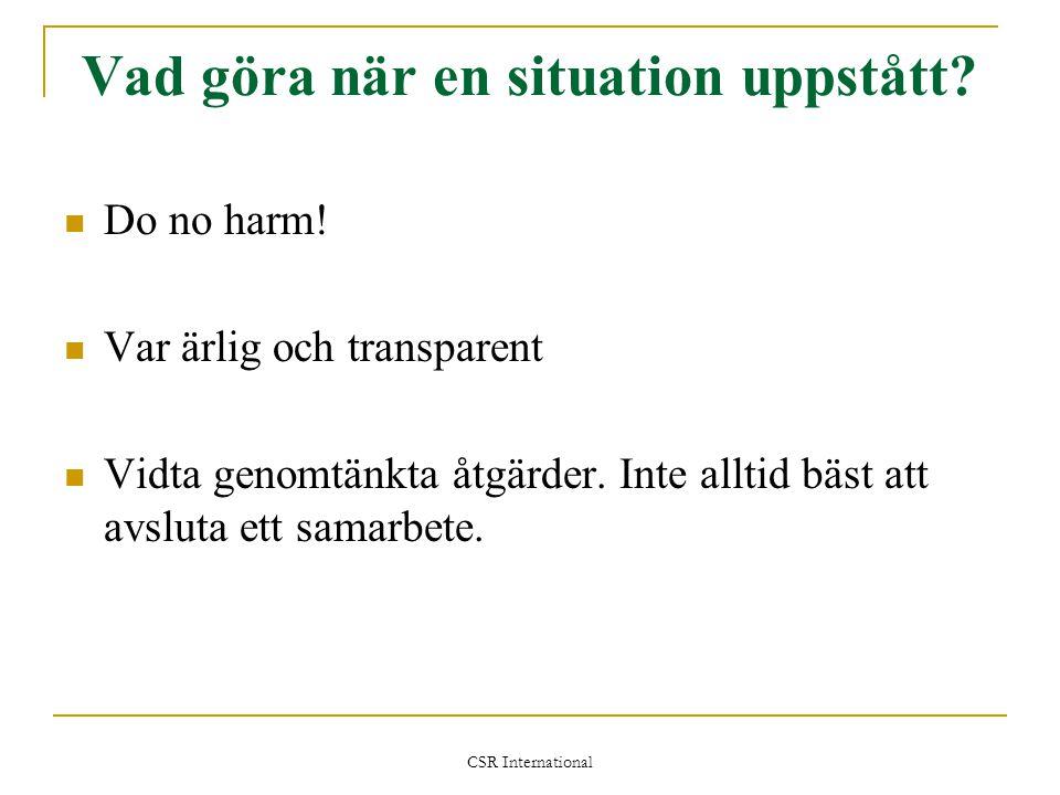 CSR International Vad göra när en situation uppstått?  Do no harm!  Var ärlig och transparent  Vidta genomtänkta åtgärder. Inte alltid bäst att avs