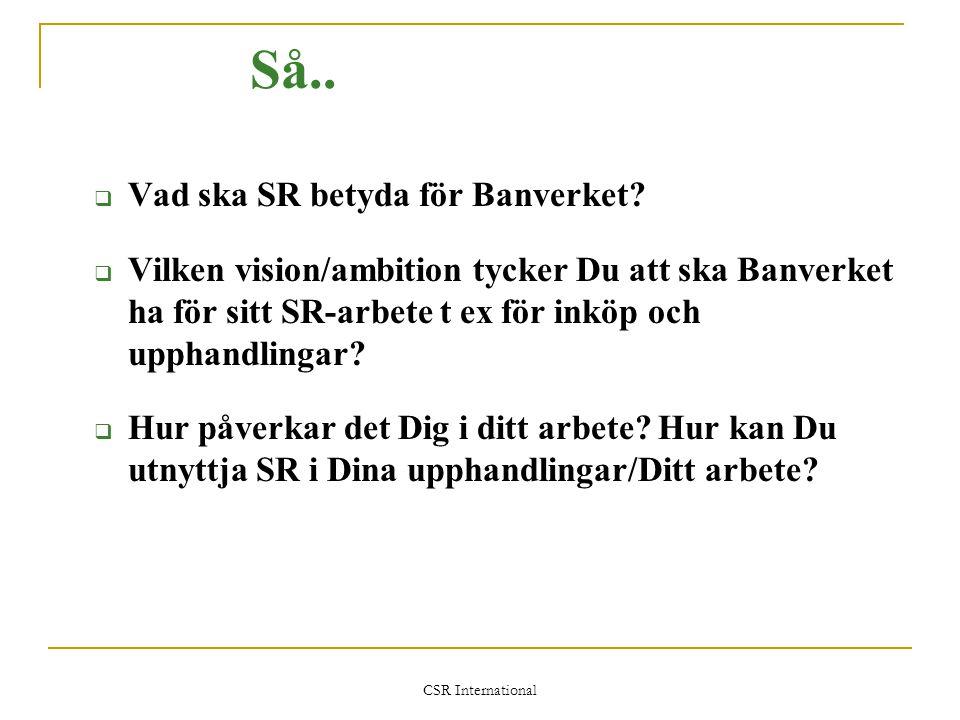 CSR International Så..  Vad ska SR betyda för Banverket?  Vilken vision/ambition tycker Du att ska Banverket ha för sitt SR-arbete t ex för inköp oc