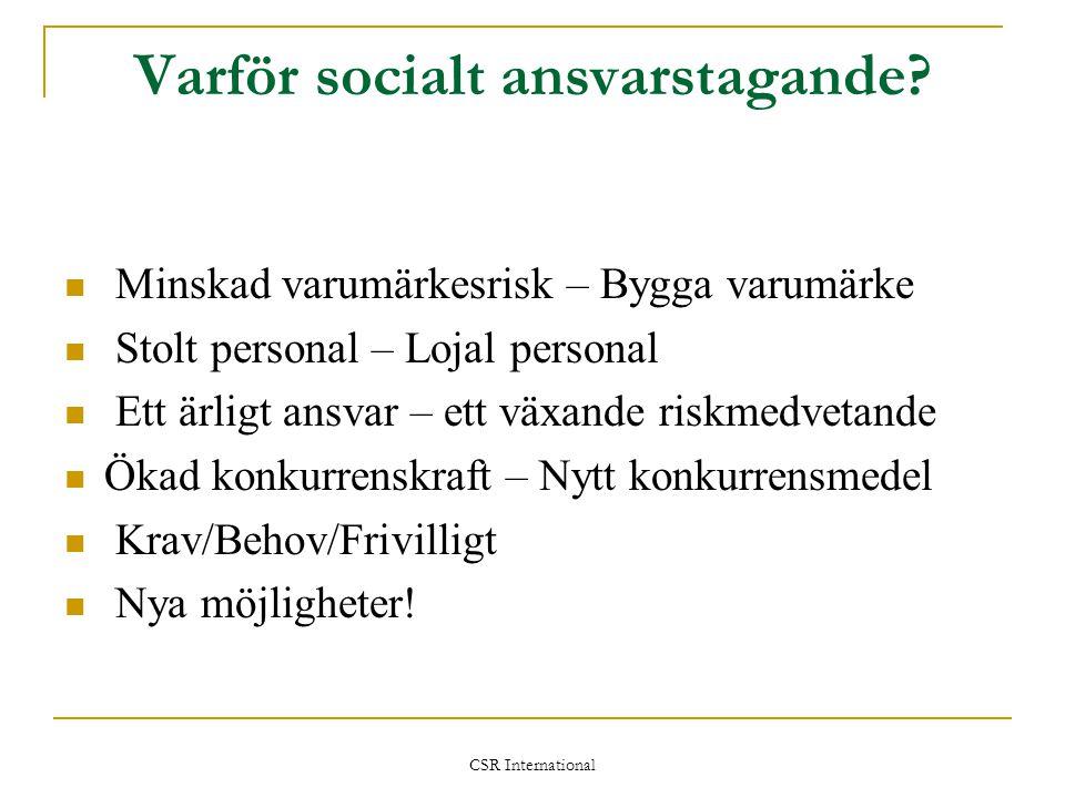 CSR International Varför socialt ansvarstagande?  Minskad varumärkesrisk – Bygga varumärke  Stolt personal – Lojal personal  Ett ärligt ansvar – et