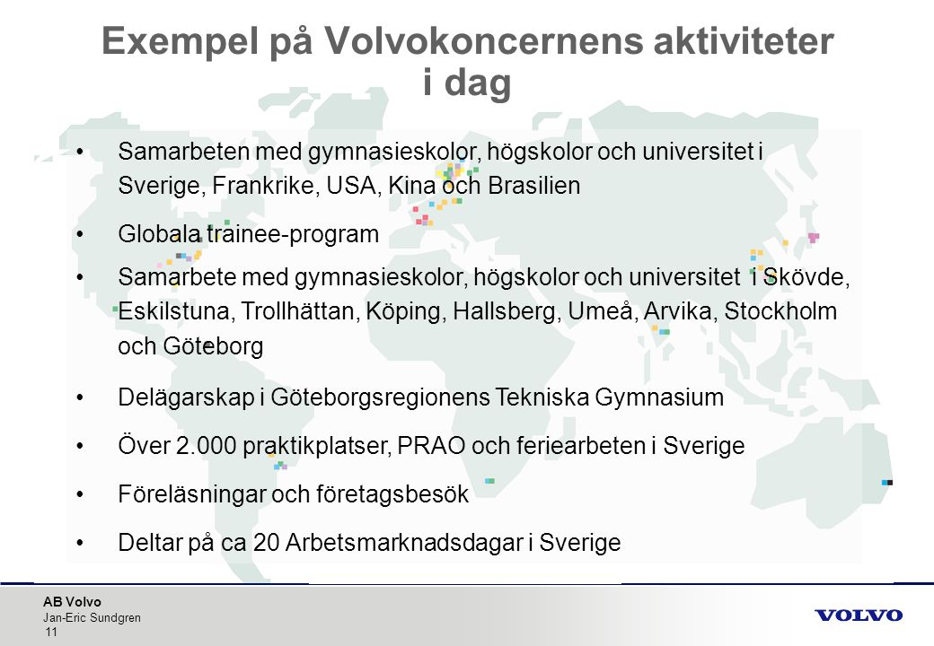 AB Volvo Jan-Eric Sundgren 11 Exempel på Volvokoncernens aktiviteter i dag •Samarbeten med gymnasieskolor, högskolor och universitet i Sverige, Frankr