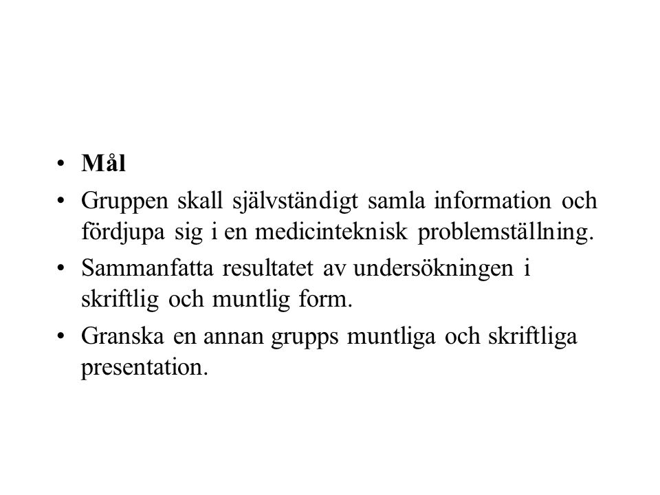 •Mål •Gruppen skall självständigt samla information och fördjupa sig i en medicinteknisk problemställning. •Sammanfatta resultatet av undersökningen i