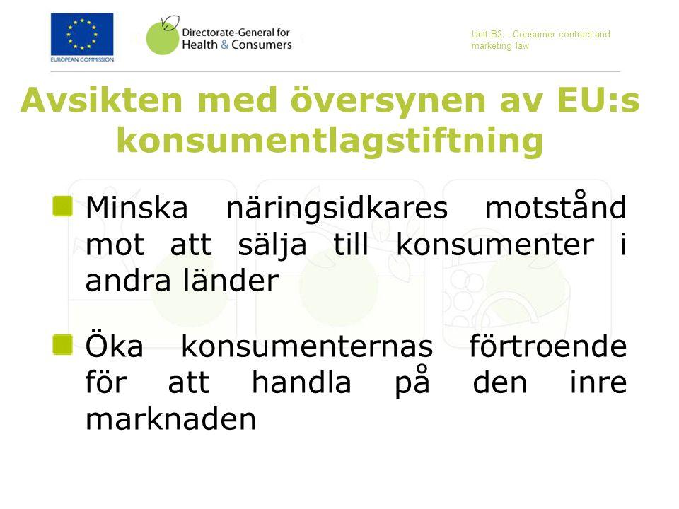 Avsikten med översynen av EU:s konsumentlagstiftning Minska näringsidkares motstånd mot att sälja till konsumenter i andra länder Öka konsumenternas förtroende för att handla på den inre marknaden Unit B2 – Consumer contract and marketing law
