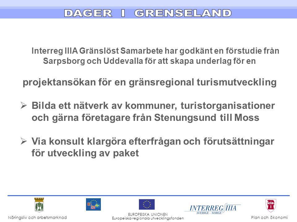 Interreg IIIA Gränslöst Samarbete har godkänt en förstudie från Sarpsborg och Uddevalla för att skapa underlag för en projektansökan för en gränsregional turismutveckling  Bilda ett nätverk av kommuner, turistorganisationer och gärna företagare från Stenungsund till Moss  Via konsult klargöra efterfrågan och förutsättningar för utveckling av paket Näringsliv och arbetsmarknad Plan och ökonomi EUROPEISKA UNIONEN Europeiska regionala utvecklingsfonden