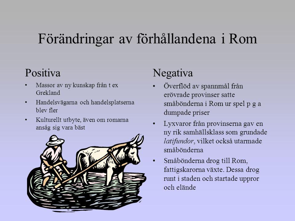 Förändringar av förhållandena i Rom Positiva •Massor av ny kunskap från t ex Grekland •Handelsvägarna och handelsplatserna blev fler •Kulturellt utbyte, även om romarna ansåg sig vara bäst Negativa •Överflöd av spannmål från erövrade provinser satte småbönderna i Rom ur spel p g a dumpade priser •Lyxvaror från provinserna gav en ny rik samhällsklass som grundade latifundor, vilket också utarmade småbönderna •Småbönderna drog till Rom, fattigskarorna växte.