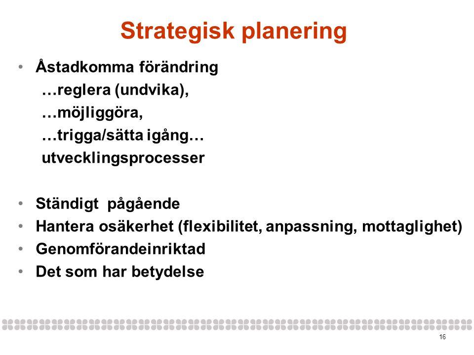 16 Strategisk planering •Åstadkomma förändring …reglera (undvika), …möjliggöra, …trigga/sätta igång… utvecklingsprocesser •Ständigt pågående •Hantera osäkerhet (flexibilitet, anpassning, mottaglighet) •Genomförandeinriktad •Det som har betydelse