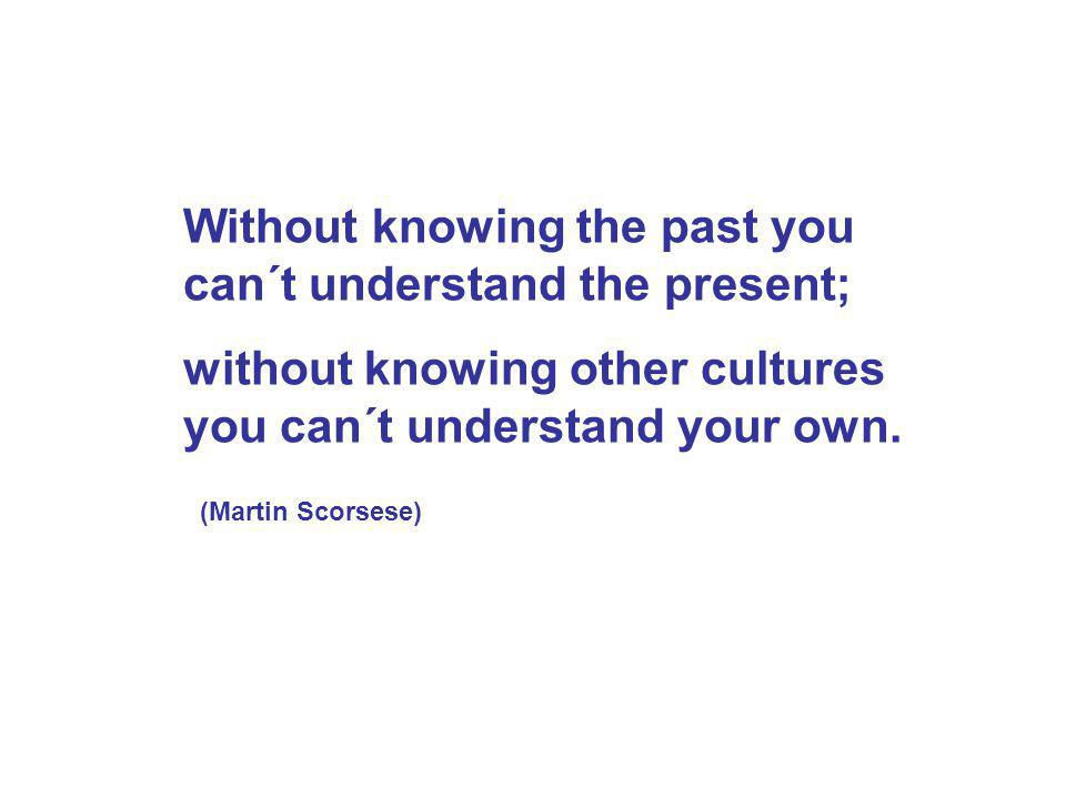 Without knowing the past you can´t understand the present; without knowing other cultures you can´t understand your own.