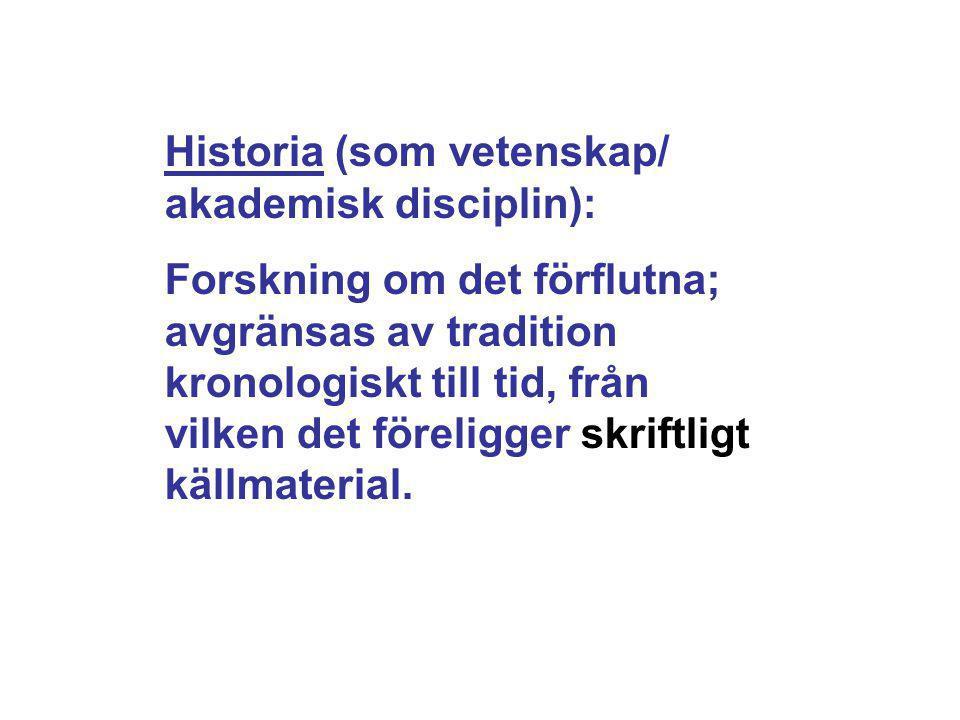 Historia (som vetenskap/ akademisk disciplin): Forskning om det förflutna; avgränsas av tradition kronologiskt till tid, från vilken det föreligger sk