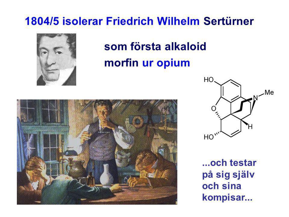 1804/5 isolerar Friedrich Wilhelm Sertürner som första alkaloid morfin ur opium...och testar på sig själv och sina kompisar...