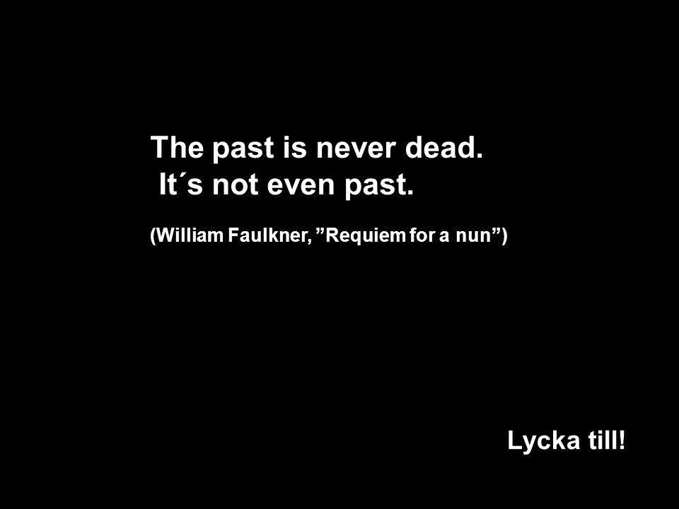 The past is never dead. It´s not even past. (William Faulkner, Requiem for a nun ) Lycka till!!