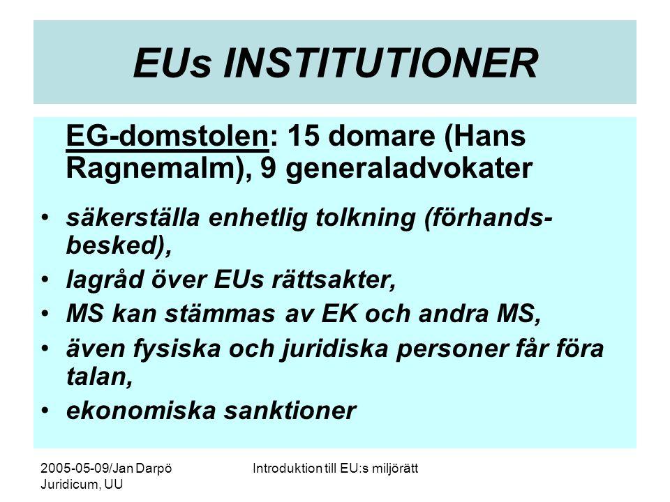 2005-05-09/Jan Darpö Juridicum, UU Introduktion till EU:s miljörätt EUs INSTITUTIONER EG-domstolen: 15 domare (Hans Ragnemalm), 9 generaladvokater •säkerställa enhetlig tolkning (förhands- besked), •lagråd över EUs rättsakter, •MS kan stämmas av EK och andra MS, •även fysiska och juridiska personer får föra talan, •ekonomiska sanktioner