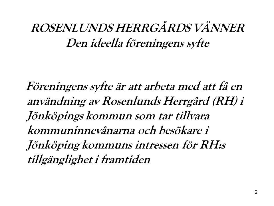2 ROSENLUNDS HERRGÅRDS VÄNNER Den ideella föreningens syfte Föreningens syfte är att arbeta med att få en användning av Rosenlunds Herrgård (RH) i Jönköpings kommun som tar tillvara kommuninnevånarna och besökare i Jönköping kommuns intressen för RH:s tillgänglighet i framtiden