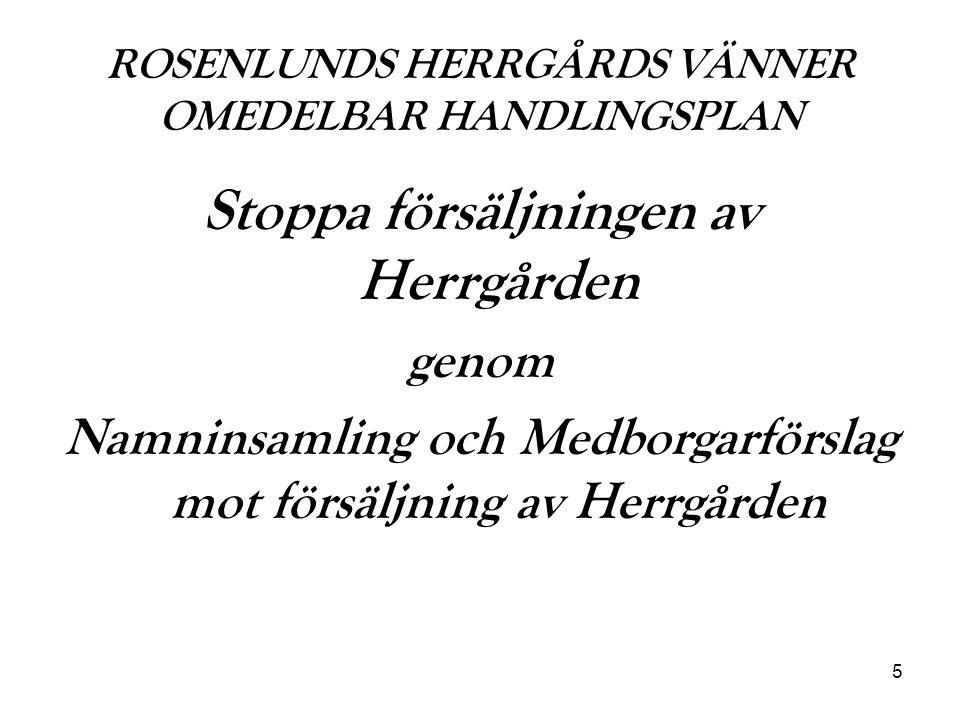 5 ROSENLUNDS HERRGÅRDS VÄNNER OMEDELBAR HANDLINGSPLAN Stoppa försäljningen av Herrgården genom Namninsamling och Medborgarförslag mot försäljning av H