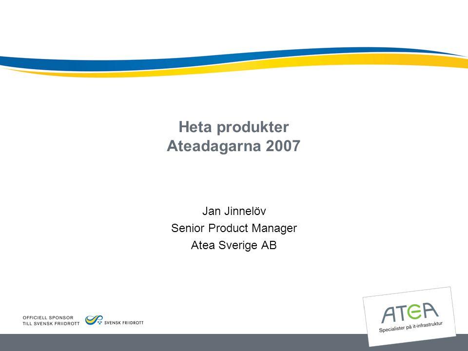 Heta produkter Ateadagarna 2007 Jan Jinnelöv Senior Product Manager Atea Sverige AB