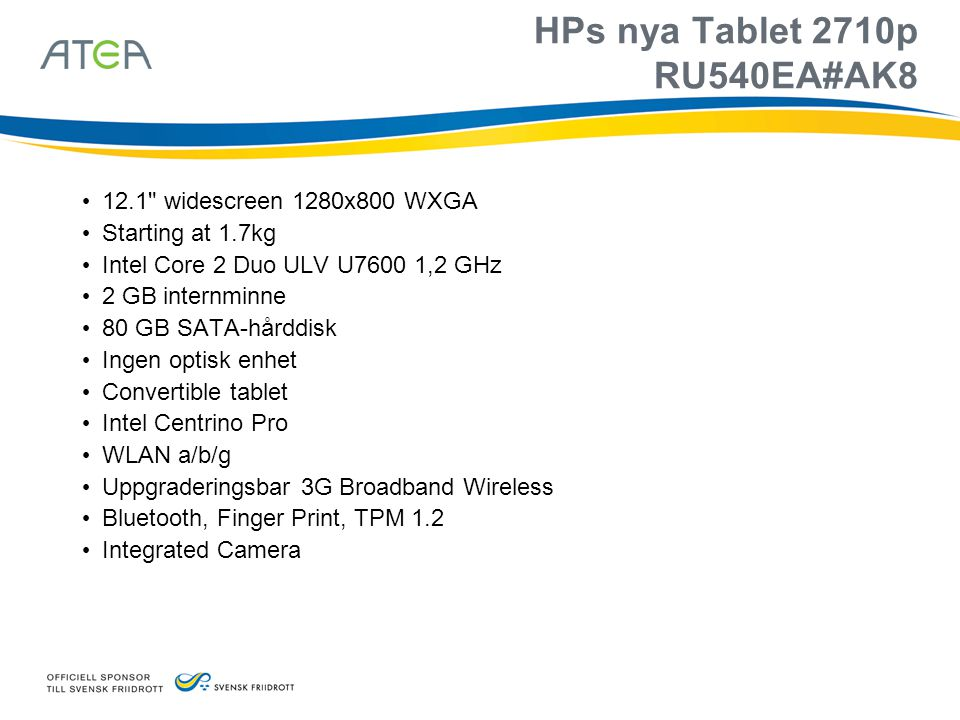 HPs nya Tablet 2710p RU540EA#AK8 • 12.1 widescreen 1280x800 WXGA • Starting at 1.7kg • Intel Core 2 Duo ULV U7600 1,2 GHz • 2 GB internminne • 80 GB SATA-hårddisk • Ingen optisk enhet • Convertible tablet • Intel Centrino Pro • WLAN a/b/g • Uppgraderingsbar 3G Broadband Wireless • Bluetooth, Finger Print, TPM 1.2 • Integrated Camera