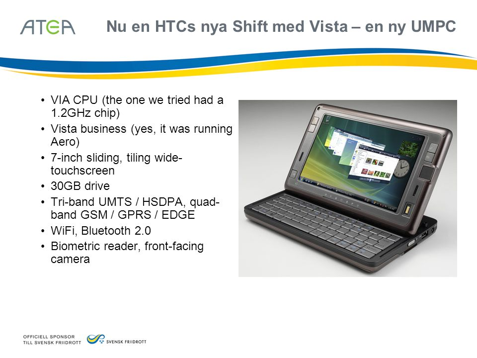 Nu en HTCs nya Shift med Vista – en ny UMPC • VIA CPU (the one we tried had a 1.2GHz chip) • Vista business (yes, it was running Aero) • 7-inch slidin