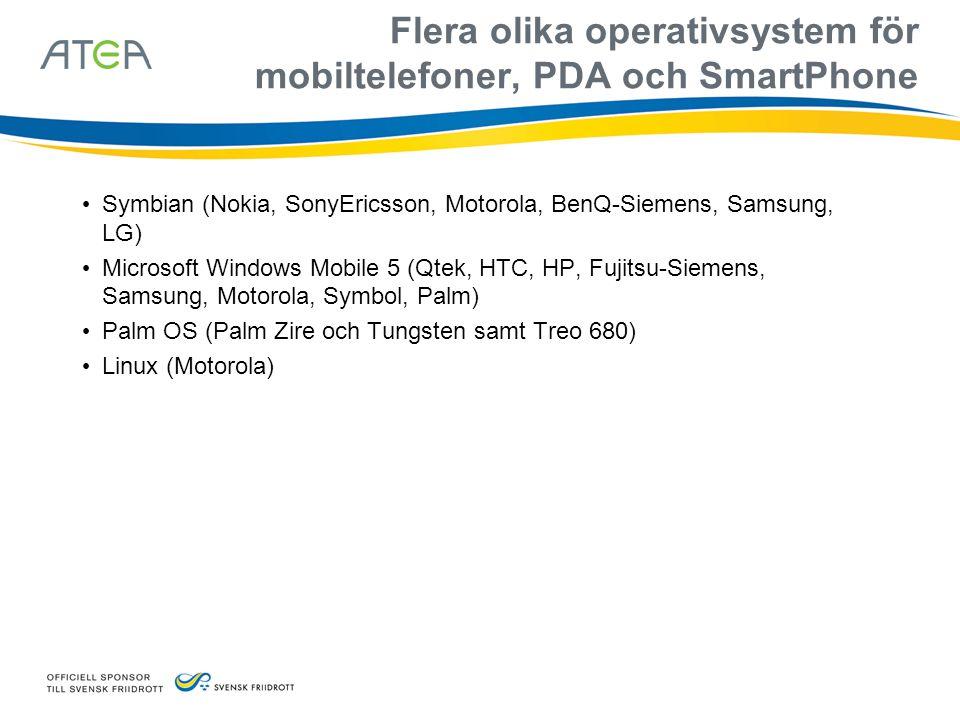 Flera olika operativsystem för mobiltelefoner, PDA och SmartPhone • Symbian (Nokia, SonyEricsson, Motorola, BenQ-Siemens, Samsung, LG) • Microsoft Windows Mobile 5 (Qtek, HTC, HP, Fujitsu-Siemens, Samsung, Motorola, Symbol, Palm) • Palm OS (Palm Zire och Tungsten samt Treo 680) • Linux (Motorola)