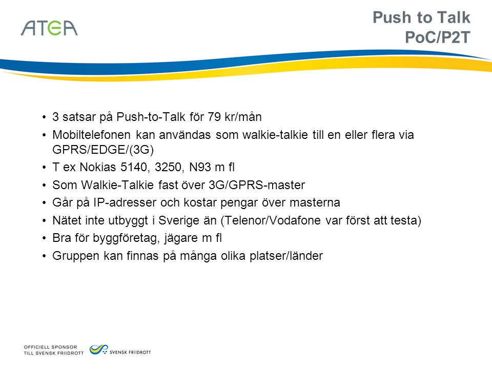 Push to Talk PoC/P2T • 3 satsar på Push-to-Talk för 79 kr/mån • Mobiltelefonen kan användas som walkie-talkie till en eller flera via GPRS/EDGE/(3G) •