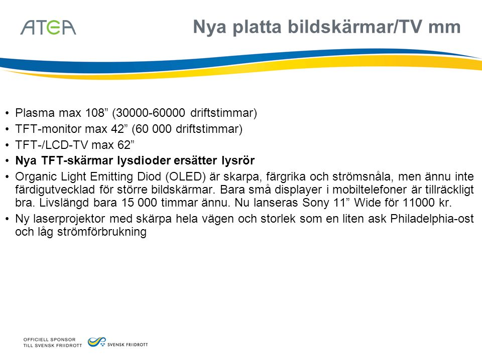 Nya platta bildskärmar/TV mm • Plasma max 108 (30000-60000 driftstimmar) • TFT-monitor max 42 (60 000 driftstimmar) • TFT-/LCD-TV max 62 • Nya TFT-skärmar lysdioder ersätter lysrör • Organic Light Emitting Diod (OLED) är skarpa, färgrika och strömsnåla, men ännu inte färdigutvecklad för större bildskärmar.