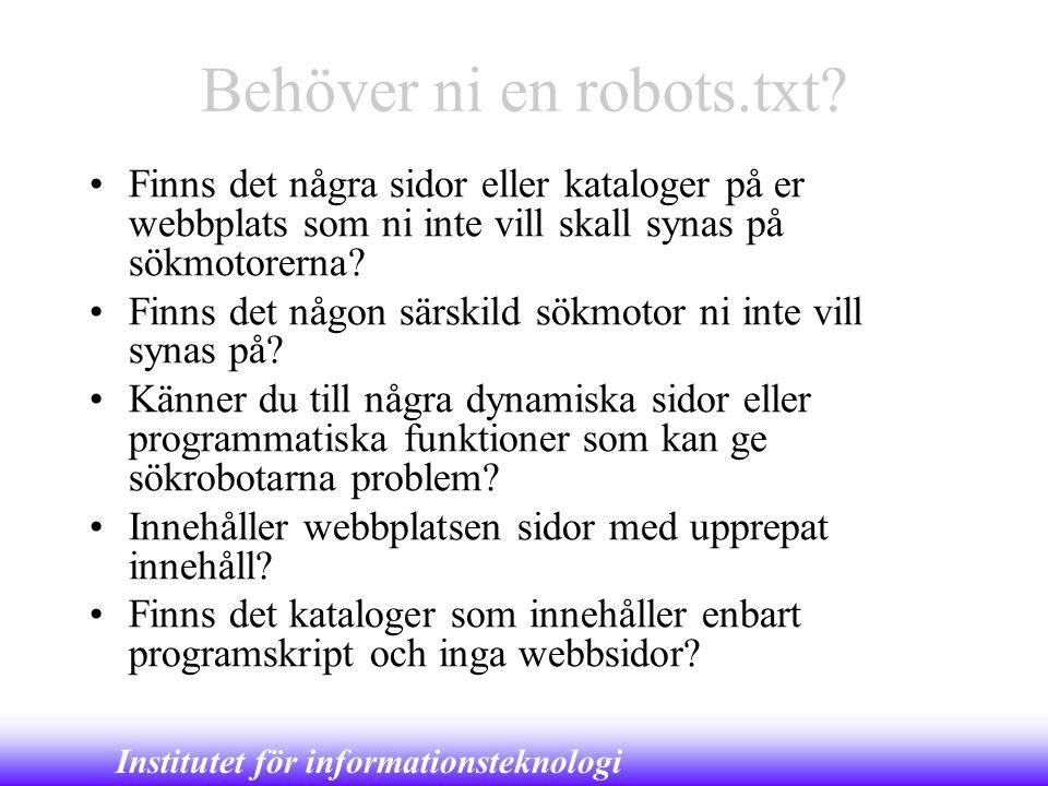 Institutet för informationsteknologi Behöver ni en robots.txt? •Finns det några sidor eller kataloger på er webbplats som ni inte vill skall synas på