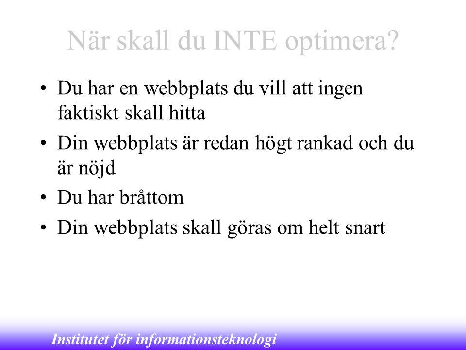 Institutet för informationsteknologi När skall du INTE optimera? •Du har en webbplats du vill att ingen faktiskt skall hitta •Din webbplats är redan h