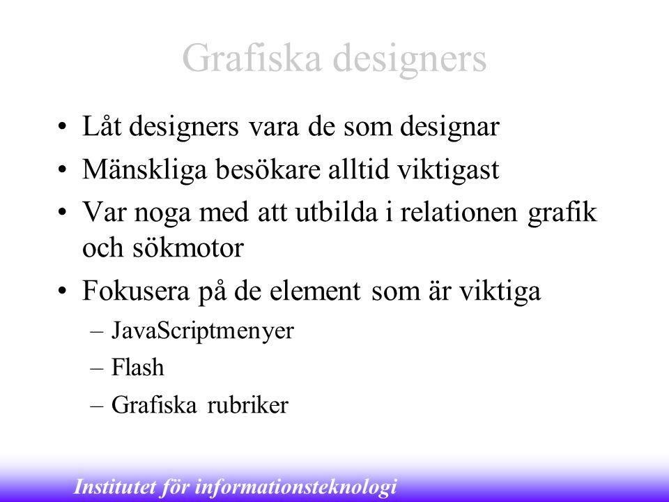 Institutet för informationsteknologi Grafiska designers •Låt designers vara de som designar •Mänskliga besökare alltid viktigast •Var noga med att utb