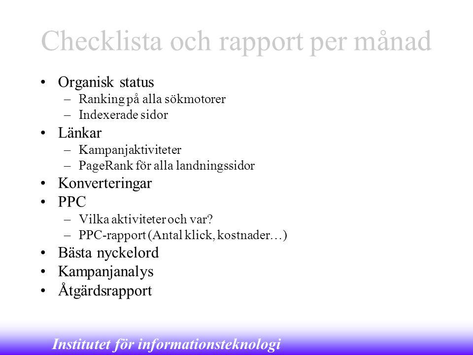 Institutet för informationsteknologi Checklista och rapport per månad •Organisk status –Ranking på alla sökmotorer –Indexerade sidor •Länkar –Kampanja