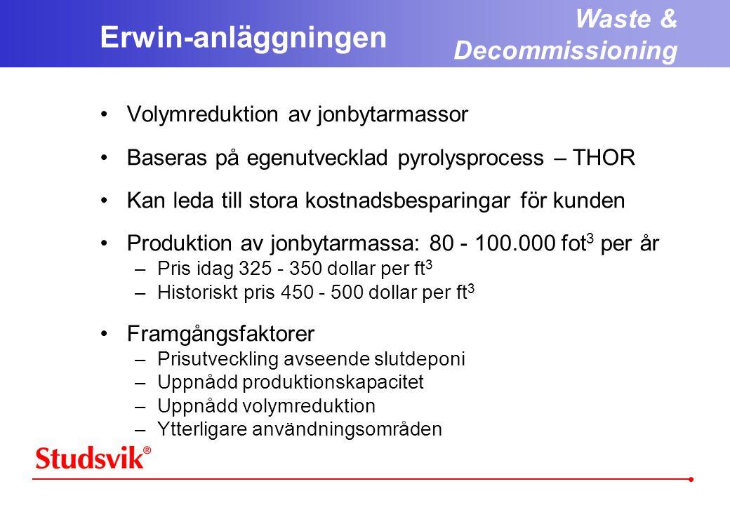 Waste & Decommissioning Erwin-anläggningen •Volymreduktion av jonbytarmassor •Baseras på egenutvecklad pyrolysprocess – THOR •Kan leda till stora kostnadsbesparingar för kunden •Produktion av jonbytarmassa: 80 - 100.000 fot 3 per år –Pris idag 325 - 350 dollar per ft 3 –Historiskt pris 450 - 500 dollar per ft 3 •Framgångsfaktorer –Prisutveckling avseende slutdeponi –Uppnådd produktionskapacitet –Uppnådd volymreduktion –Ytterligare användningsområden