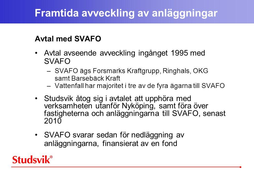 Framtida avveckling av anläggningar Avtal med SVAFO •Avtal avseende avveckling ingånget 1995 med SVAFO –SVAFO ägs Forsmarks Kraftgrupp, Ringhals, OKG samt Barsebäck Kraft –Vattenfall har majoritet i tre av de fyra ägarna till SVAFO •Studsvik åtog sig i avtalet att upphöra med verksamheten utanför Nyköping, samt föra över fastigheterna och anläggningarna till SVAFO, senast 2010 •SVAFO svarar sedan för nedläggning av anläggningarna, finansierat av en fond