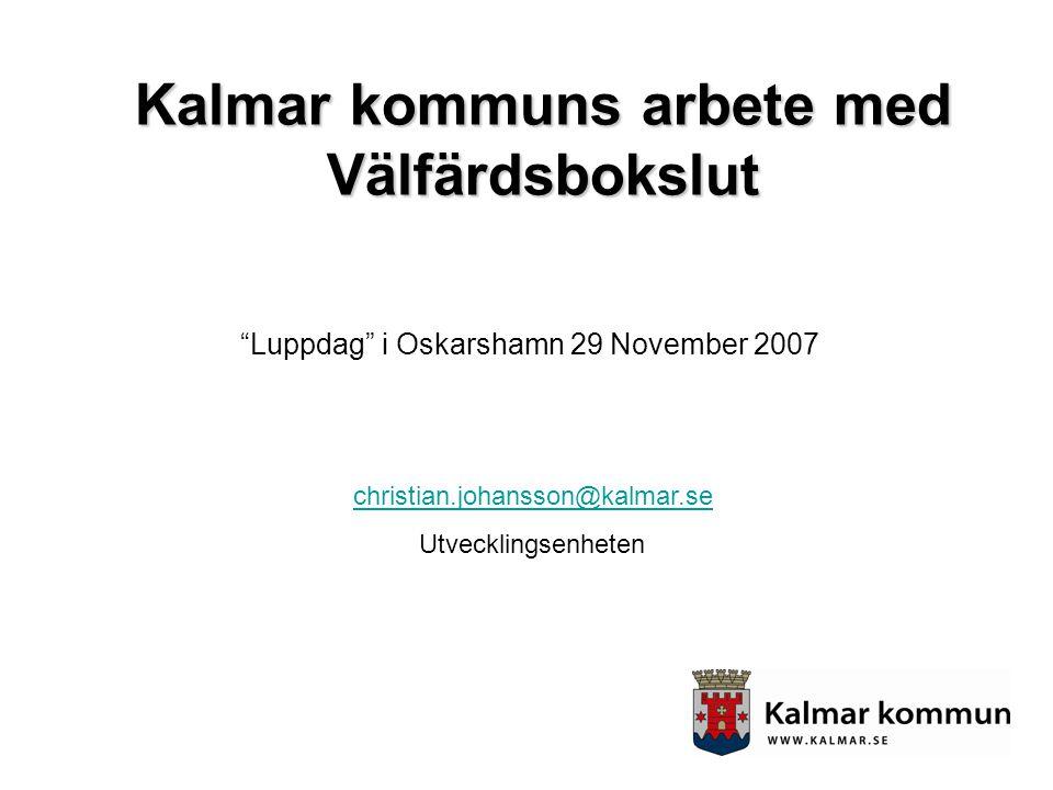 """""""Luppdag"""" i Oskarshamn 29 November 2007 Kalmar kommuns arbete med Välfärdsbokslut christian.johansson@kalmar.se Utvecklingsenheten"""