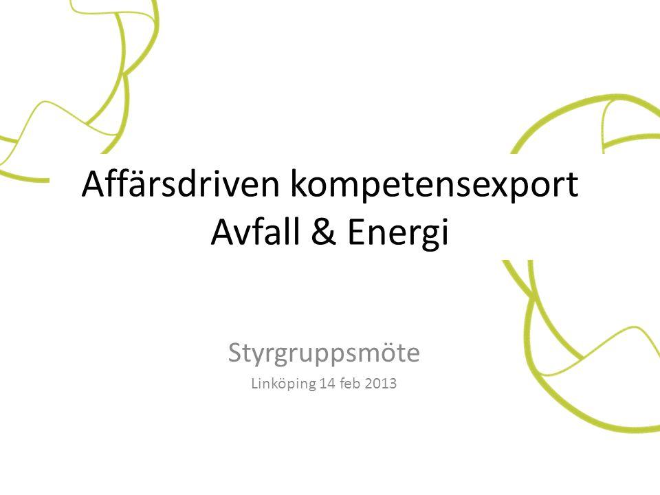 Styrgruppsmöte Linköping 14 feb 2013 Affärsdriven kompetensexport Avfall & Energi