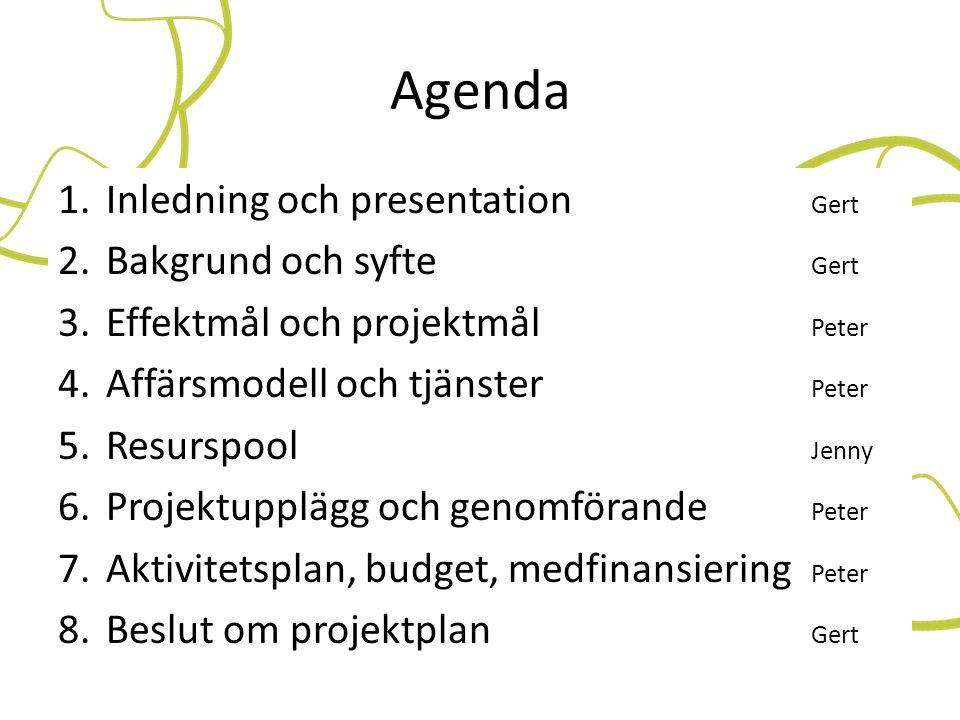 Agenda 1.Inledning och presentation Gert 2.Bakgrund och syfte Gert 3.Effektmål och projektmål Peter 4.Affärsmodell och tjänster Peter 5.Resurspool Jen
