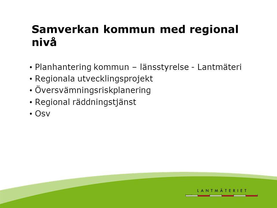 Samverkan kommun med regional nivå • Planhantering kommun – länsstyrelse - Lantmäteri • Regionala utvecklingsprojekt • Översvämningsriskplanering • Regional räddningstjänst • Osv