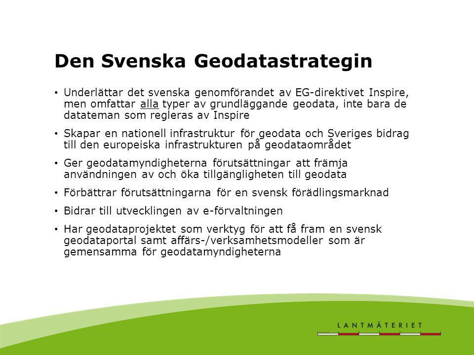 Den Svenska Geodatastrategin • Underlättar det svenska genomförandet av EG-direktivet Inspire, men omfattar alla typer av grundläggande geodata, inte bara de datateman som regleras av Inspire • Skapar en nationell infrastruktur för geodata och Sveriges bidrag till den europeiska infrastrukturen på geodataområdet • Ger geodatamyndigheterna förutsättningar att främja användningen av och öka tillgängligheten till geodata • Förbättrar förutsättningarna för en svensk förädlingsmarknad • Bidrar till utvecklingen av e-förvaltningen • Har geodataprojektet som verktyg för att få fram en svensk geodataportal samt affärs-/verksamhetsmodeller som är gemensamma för geodatamyndigheterna