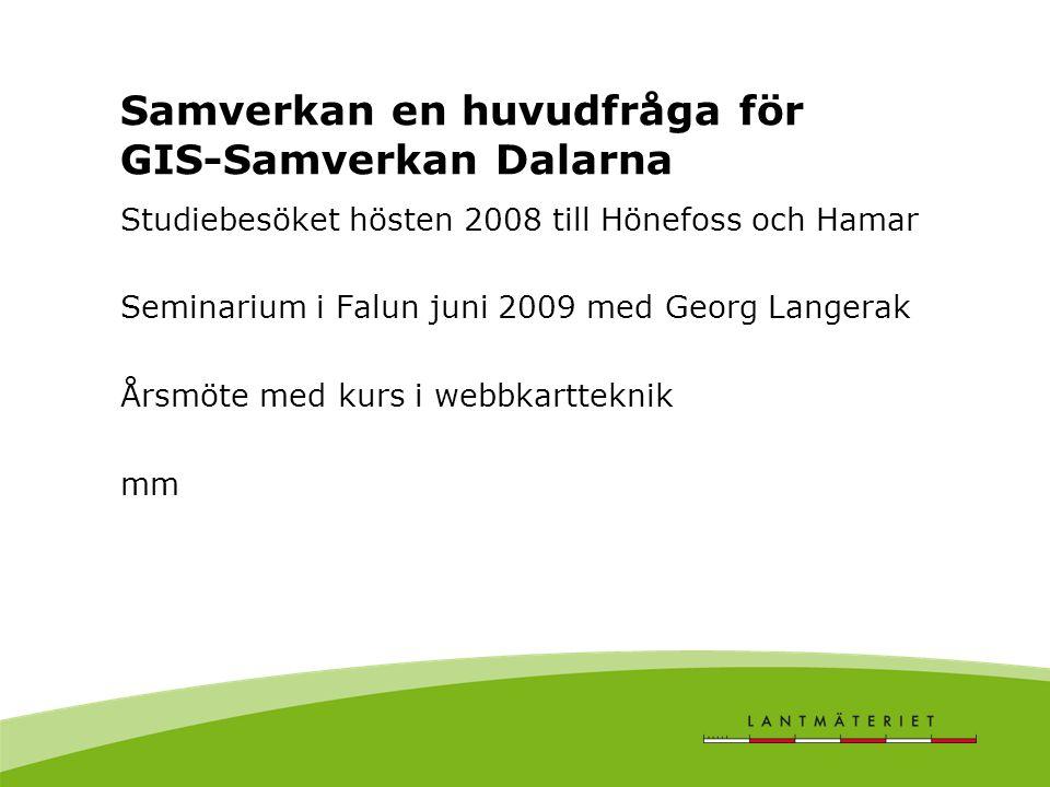 Samverkan en huvudfråga för GIS-Samverkan Dalarna Studiebesöket hösten 2008 till Hönefoss och Hamar Seminarium i Falun juni 2009 med Georg Langerak Årsmöte med kurs i webbkartteknik mm