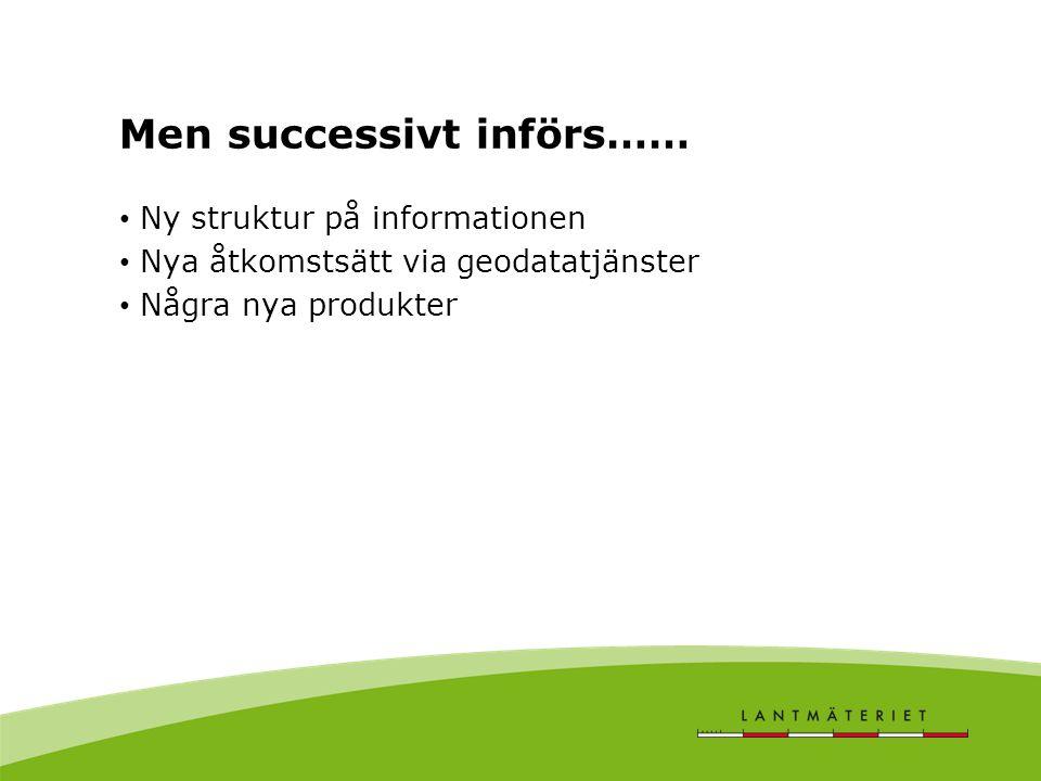 Men successivt införs…… • Ny struktur på informationen • Nya åtkomstsätt via geodatatjänster • Några nya produkter