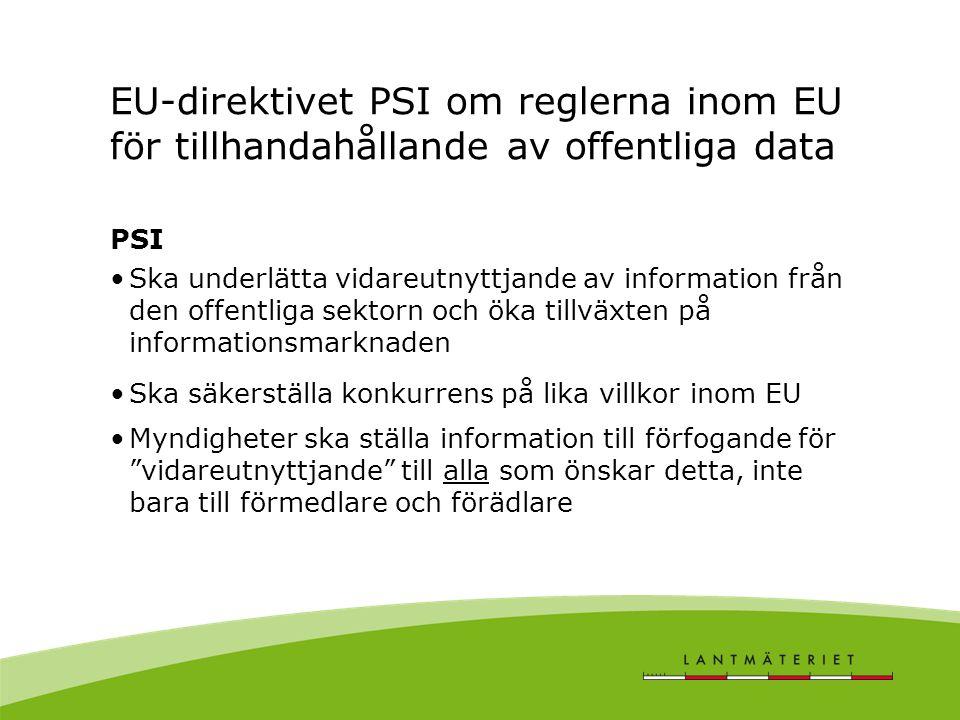 EU-direktivet PSI om reglerna inom EU för tillhandahållande av offentliga data PSI •Ska underlätta vidareutnyttjande av information från den offentliga sektorn och öka tillväxten på informationsmarknaden •Ska säkerställa konkurrens på lika villkor inom EU •Myndigheter ska ställa information till förfogande för vidareutnyttjande till alla som önskar detta, inte bara till förmedlare och förädlare