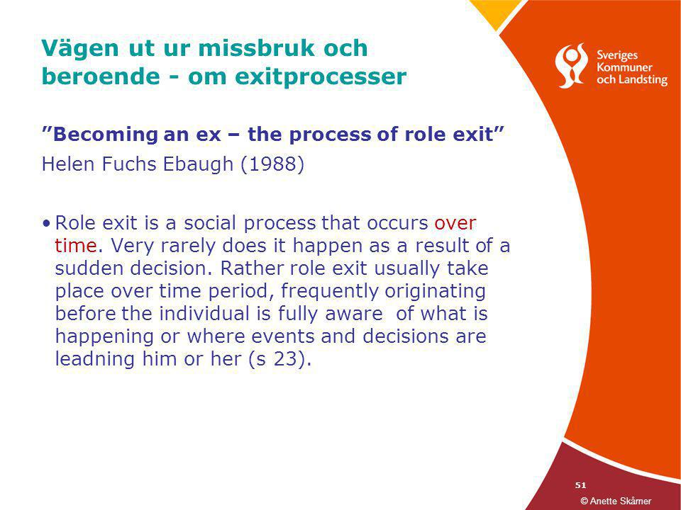 "51 Vägen ut ur missbruk och beroende - om exitprocesser ""Becoming an ex – the process of role exit"" Helen Fuchs Ebaugh (1988) •Role exit is a social p"