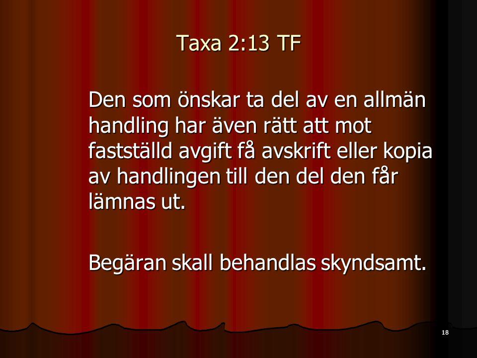 18 Taxa 2:13 TF Den som önskar ta del av en allmän handling har även rätt att mot fastställd avgift få avskrift eller kopia av handlingen till den del den får lämnas ut.