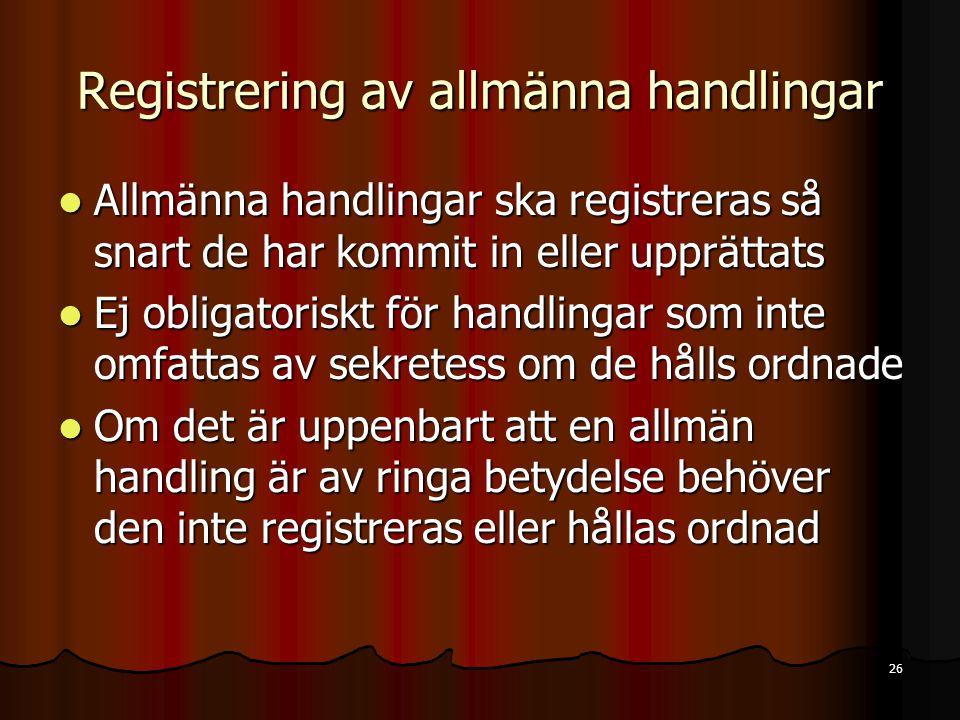 26 Registrering av allmänna handlingar  Allmänna handlingar ska registreras så snart de har kommit in eller upprättats  Ej obligatoriskt för handlingar som inte omfattas av sekretess om de hålls ordnade  Om det är uppenbart att en allmän handling är av ringa betydelse behöver den inte registreras eller hållas ordnad