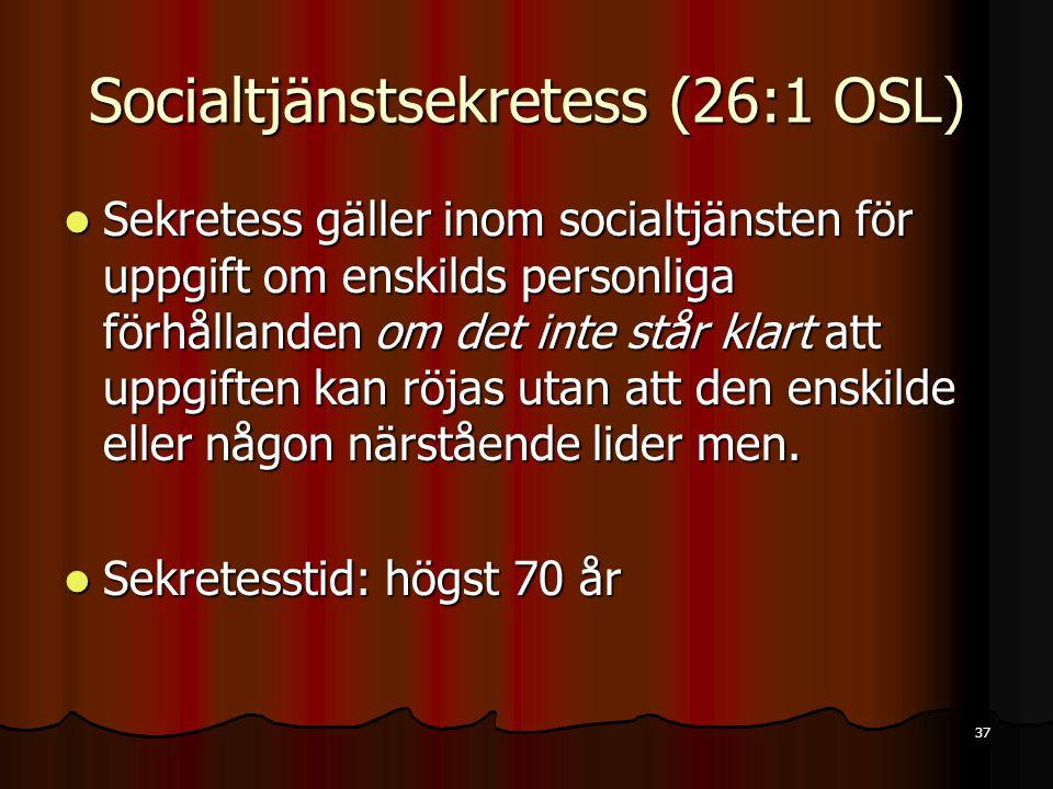 37 Socialtjänstsekretess (26:1 OSL)  Sekretess gäller inom socialtjänsten för uppgift om enskilds personliga förhållanden om det inte står klart att uppgiften kan röjas utan att den enskilde eller någon närstående lider men.