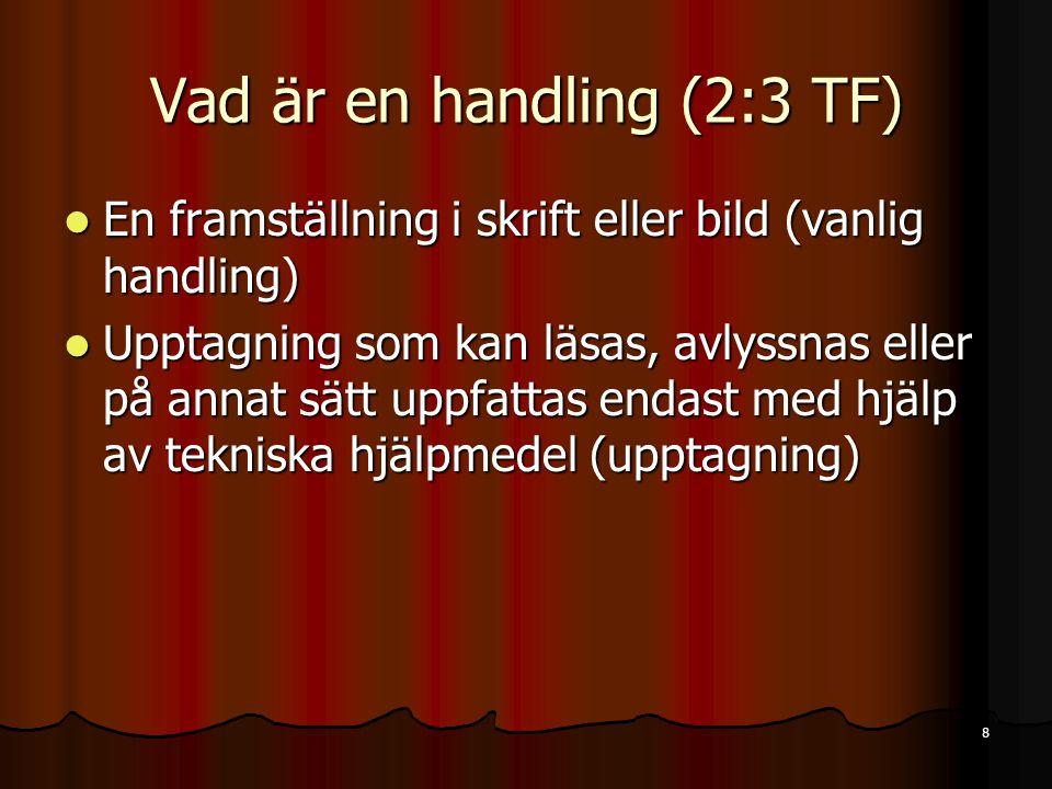 8 Vad är en handling (2:3 TF)  En framställning i skrift eller bild (vanlig handling)  Upptagning som kan läsas, avlyssnas eller på annat sätt uppfattas endast med hjälp av tekniska hjälpmedel (upptagning)